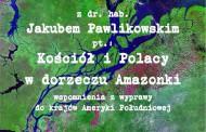 """Lublin: """"Kościół i Polacy w dorzeczu Amazonki"""" – spotkanie z dr hab. Jakubem Pawlikowskim"""