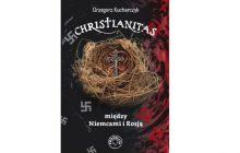 Sąsiedzi w antypolskiej histerii - Christianitas. Między Niemcami i Rosją - G. Kucharczyk [recenzja]
